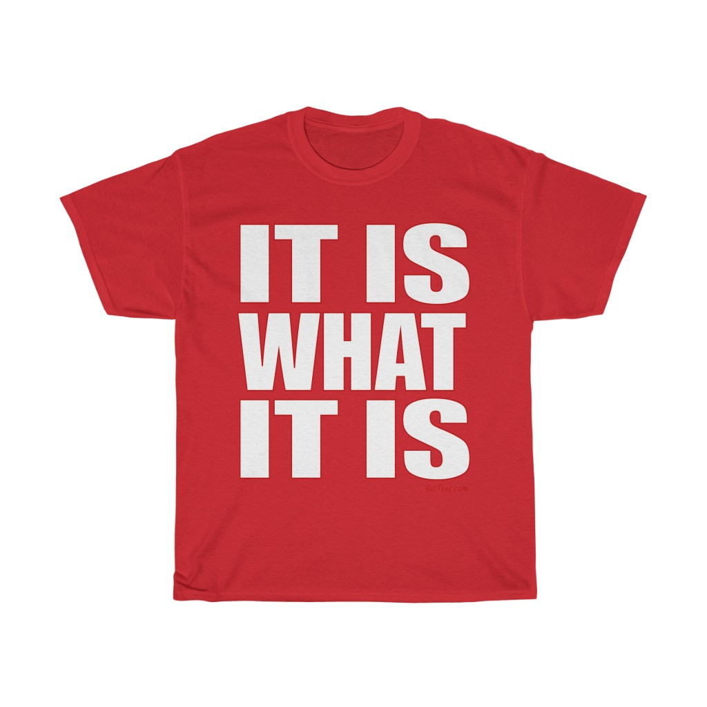 It Is What It Is | Funny Saying T-Shirt